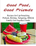 Good Food, Good Friends - Recipes for Lip-Smacking Potluck, Holiday, Tailgating, BBQ & Family Get-Together Foods.