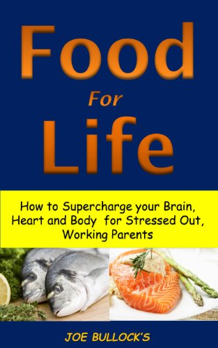 Food For Life: How To Supercharge Your Brain, Heart And Body For Stressed Out, Working Parents (Weight Losing Philosophy Book 2)