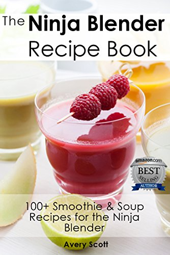 The Ninja Blender Recipe Book - 100+ Smoothie & Soup Recipes for the Ninja Blender (Ninja Recipes) by Avery Scott