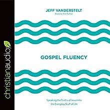 Gospel Fluency: Speaking the Truths of Jesus into the Everyday Stuff of Life Audiobook by Jeff Vanderstelt Narrated by Jeff Vanderstelt