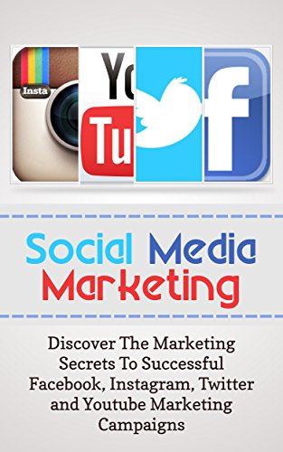 Social Media Marketing: Discover The Marketing Secrets To Successful Facebook, Instagram, Twitter and Youtube Marketing Campaigns