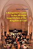 A Banqueter's Guide to the All-Night Soup Kitchen of the Kingdom of God