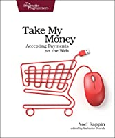 Take My Money: Accepting Payments on the Web Front Cover
