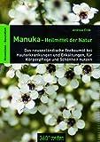 Manuka-Heilmittel der Natur: Das neuseeländische Teebaumöl bei Hauterkrankungen und Erkältungen, für Körperpflege und Schönheit nutzen