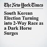 South Korean Election Turning into 2-Way Race as a Dark Horse Surges | Choe Sang Hun