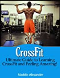 CrossFit: Ultimate Guide to CrossFit Training and Feeling Amazing!