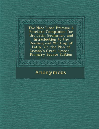 The New Liber Primus: A Practical Companion for the Latin Grammar, and Introduction to the Reading and Writing of Latin, on the Plan of Crosby's Greek Lesson - Primary Source Edition