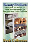 Beauty Products Book Collection: 60+ Epsom Salt Recipes To Make Natural Remedies For Improving Your Health And Body: (Epsom Salt, Homemade Remedies, ... Remedies, DIY Recipes, Pain Relief, Detox)