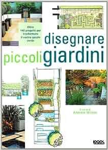 Disegnare piccoli giardini: A. Wilson: 9788879407137: Amazon.com