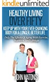Healthy Living: Healthy Living Over Fifty - Keep Up With Your Ever-Changing Body For A Longer, Better Life: Defy The Effects Of Aging With Exercise, Nutrition, and Lifestyle (Healthy and Fit Book 7)