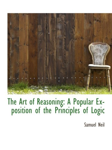 The Art of Reasoning: A Popular Exposition of the Principles of Logic