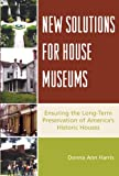 Donna Ann Harris New Solutions for House Museums: Ensuring the Long-term Preservation of America's Historic Houses (American Association for State and Local History) (American Association for State & Local History)