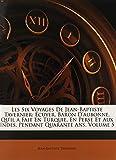 Les Six Voyages de Jean-Baptiste Tavernier: Ecuyer, Baron D'Aubonne, Qu'il a Fait En Turquie, En Perse Et Aux Indes, Pendant Quarante ANS, Volume 5...