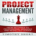 Project Management: From Beginner to Professional Manager and Respected Leader | Timothy Short