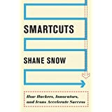 Smartcuts: How Hackers, Innovators, and Icons Accelerate Success ~ Shane Snow