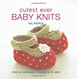 Cutest Ever Baby Knits: Over 20 Adorable Projects to Knit