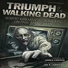 Triumph of the Walking Dead: Robert Kirkman's Zombie Epic on Page and Screen Audiobook by James Lowder - editor, Joe R Lansdale - foreword, Jonathan Maberry, Jay Bonansinga, Lisa Morton, Ned Vizzini, Kenneth Hite Narrated by Colby Elliott