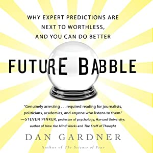 Future Babble: Why Expert Predictions Fail - and Why We Believe Them Anyway | [Dan Gardner]