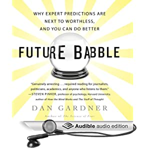 Future Babble - Why Pundits Are Hedgehogs and Foxes Know Best - Dan Gardner