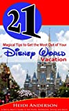 21 Magical Tips to Get the Most Out of Your Disney World Vacation (A Savvy Mom's Guide to the Parks, Schedules, Dining and More)