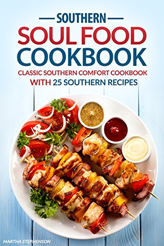 Southern Soul Food Cookbook: Classic Southern Comfort Cookbook with 25 Southern Recipes - Enjoy Southern Living by Martha Stephenson