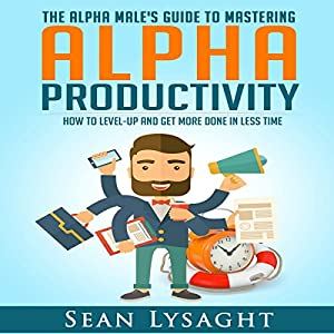Alpha Productivity: The Alpha Male's Guide to Time Management Audiobook