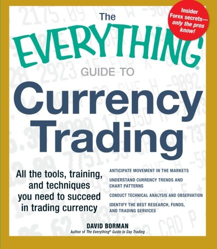 The Everything Guide to Currency Trading: All the tools, training, and techniques you need to succeed in trading currency (Everything Series)