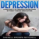 Depression: Learn Ways to Conquer Depression Without Taking Medication | Sherell Brown-Mitchell