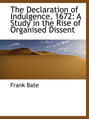 The Declaration of Indulgence, 1672: A Study in the Rise of Organised Dissent