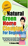 Natural Green Home Cleaning For Beginners: Best Innovative Eco-Friendly Cleaning Solutions for Your Home from Kitchen, to Childrens Toys, and Even Your Car and Microfiber Cleaning