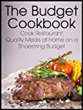 The Budget Cookbook: Cook Restaurant Quality Meals at Home on a Shoestring Budget