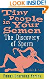 Tiny People in Your Semen: The Discovery of Sperm (Funny Learning Series Book 1)