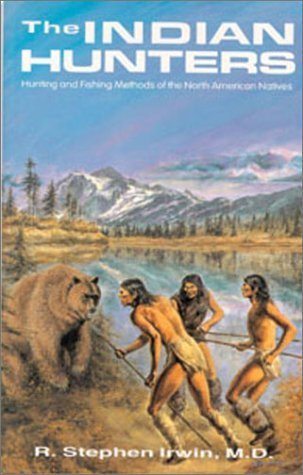 The Indian Hunters: Hunting and Fishing Methods of the North American Natives by Stephen R. Irwin (1994-06-02)