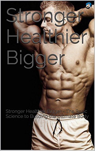 Stronger Healthier Bigger: Stronger Healthier Bigger - The Basic Science to Building the Ultimate Body (The Strength Training, Weight Training Guide, and Diet to build muscle Book) (English Edition)