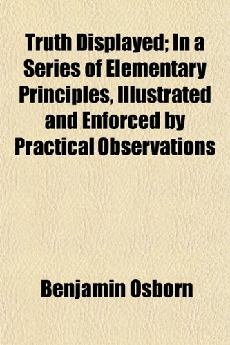 Truth Displayed; In a Series of Elementary Principles, Illustrated and Enforced by Practical Observations