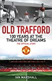 Old Trafford: 100 Years at the Theatre of Dreams: The Official Story (1847379117) by Marshall, Ian