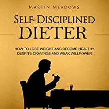 Self-Disciplined Dieter: How to Lose Weight and Become Healthy Despite Cravings and Weak Willpower Audiobook by Martin Meadows Narrated by John Gagnepain