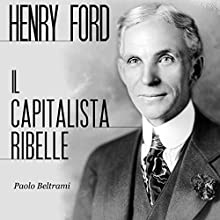 Henry Ford: Il capitalista ribelle (       UNABRIDGED) by Paolo Beltrami Narrated by Lorenzo Visi