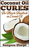 Coconut Oil Cures: The Miracle Handbook on Coconut Oil (Herbal and Holistic Coconut Oil Cures: Healing Coconut Oil for Diet, Skin, Hair and More 1)