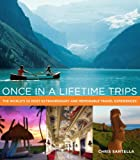 Chris Santella Once in a Lifetime Trips: The World's 50 Most Adventurous, Luxurious, and Memorable Travel Experiences