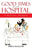 GOOD TIMES IN THE HOSPITAL : A MEDICAL MEMOIR