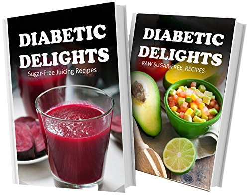 Sugar-Free Juicing Recipes and Raw Sugar-Free Recipes: 2 Book Combo (Diabetic Delights) by Ariel Sparks