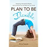 Plan To Be Flexible: Designing A Homeschool Rhythm and Curriculum Plan That Works for Your Family ~ Alicia Kazsuk