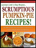 SCRUMPTIOUS PUMPKIN PIE RECIPES!: The 10 most Delicious Pumpkin Pie Recipes And 5 Easy-As-Pie Crust Recipes To Enjoy For the Holidays And Everyday! (Lucious Lindas Recipes Series)