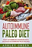 Autoimmune Paleo Diet: Fight Autoimmune Disorders with Delicious Autoimmune Paleo Recipes