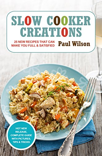 Slow Cooker Creations: 25 New Recipes That Can Make You Full & Satisfied by Paul Wilson