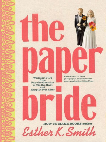 The Paper Bride: Wedding DIY from Pop-the-Question to Tie-the-Knot and Happily Ever After