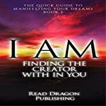 I AM: Finding the Creator with in You: The Quick Guide to Manifesting Your Dreams Series, Book 3 |  Read Dragon Publishing