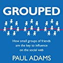 Grouped: How Small Groups of Friends are the Key to Influence on the Social Web (       UNABRIDGED) by Paul Adams Narrated by Eric Michael Summerer