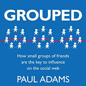 Grouped: How Small Groups of Friends are the Key to Influence on the Social Web | [Paul Adams]
